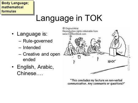 Language in TOK Language is: –Rule-governed –Intended –Creative and open ended English, Arabic, Chinese…. Body Language; mathematical formulas.