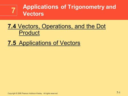 Copyright © 2008 Pearson Addison-Wesley. All rights reserved. 7-1 7.4 Vectors, Operations, and the Dot Product 7.5Applications of Vectors Applications.
