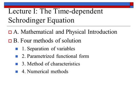 Lecture I: The Time-dependent Schrodinger Equation  A. Mathematical and Physical Introduction  B. Four methods of solution 1. Separation of variables.