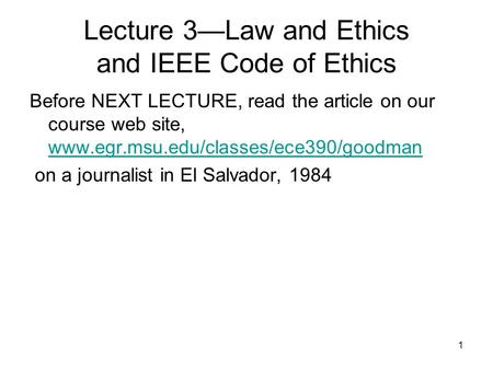 1 Lecture 3—Law and Ethics and IEEE Code of Ethics Before NEXT LECTURE, read the article on our course web site, www.egr.msu.edu/classes/ece390/goodman.