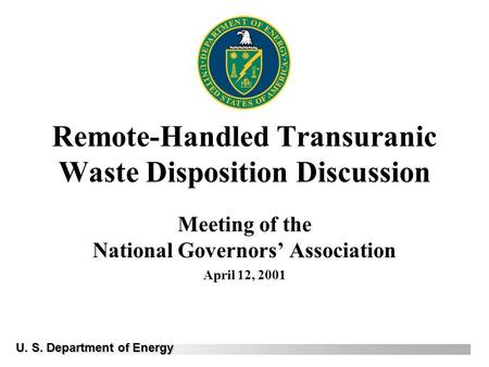 Remote-Handled Transuranic Waste Disposition Discussion Meeting of the National Governors' Association April 12, 2001 U. S. Department of Energy.