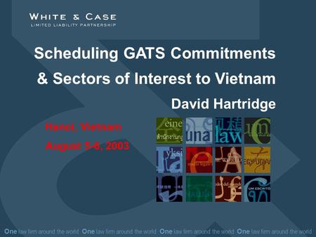 One law firm around the world One law firm around the world Scheduling GATS Commitments & Sectors of Interest to Vietnam David Hartridge Hanoi, Vietnam.
