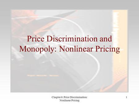 Chapter 6: Price Discrimination: Nonlinear Pricing 1 Price Discrimination and Monopoly: Nonlinear Pricing.