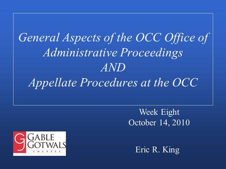 General Aspects of the OCC Office of Administrative Proceedings AND Appellate Procedures at the OCC Eric R. King Week Eight October 14, 2010.