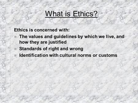 What is Ethics? Ethics is concerned with: n The values and guidelines by which we live, and how they are justified n Standards of right and wrong n Identification.