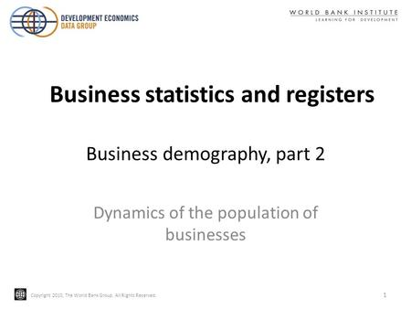 Copyright 2010, The World Bank Group. All Rights Reserved. Business demography, part 2 Dynamics of the population of businesses 1 Business statistics and.