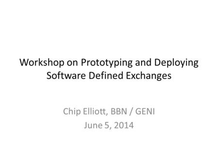 Workshop on Prototyping and Deploying Software Defined Exchanges Chip Elliott, BBN / GENI June 5, 2014.