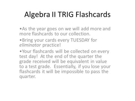 Algebra II TRIG Flashcards As the year goes on we will add more and more flashcards to our collection. Bring your cards every TUESDAY for eliminator practice!