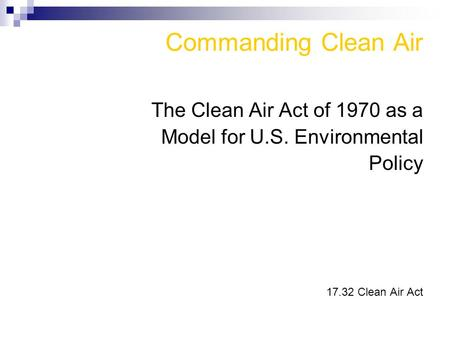Commanding Clean Air The Clean Air Act of 1970 as a Model for U.S. Environmental Policy 17.32 Clean Air Act.