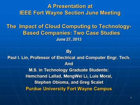 1 A Presentation at IEEE Fort Wayne Section June Meeting The Impact of <strong>Cloud</strong> <strong>Computing</strong> to Technology- Based Companies: Two Case Studies June 27, 2013 By.