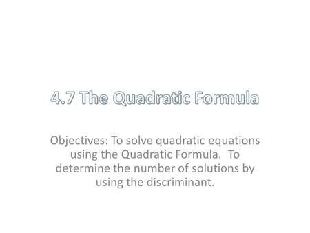 Objectives: To solve quadratic equations using the Quadratic Formula. To determine the number of solutions by using the discriminant.