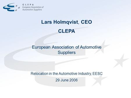 Lars Holmqvist, CEO CLEPA European Association of Automotive Suppliers Relocation in the Automotive Industry, EESC 29 June 2006.