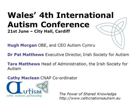The Power of Shared Knowledge  Wales' 4th International Autism Conference 21st June – City Hall, Cardiff Hugh Morgan OBE,