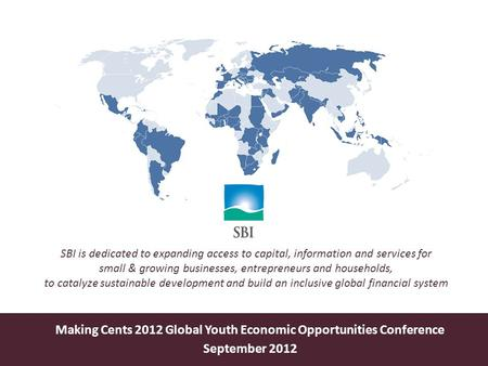 Making Cents 2012 Global Youth Economic Opportunities Conference September 2012 SBI is dedicated to expanding access to capital, information and services.