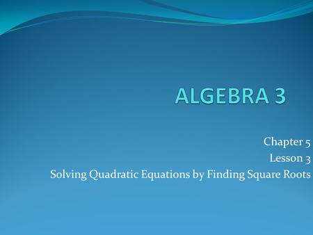 Chapter 5 Lesson 3 Solving Quadratic Equations by Finding Square Roots.