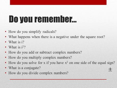 Do you remember… How do you simplify radicals? What happens when there is a negative under the square root? What is i? What is i 2 ? How do you add or.
