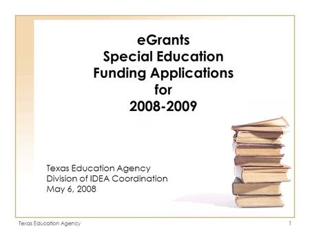 Texas Education Agency1 eGrants Special Education Funding Applications for 2008-2009 Texas Education Agency Division of IDEA Coordination May 6, 2008.