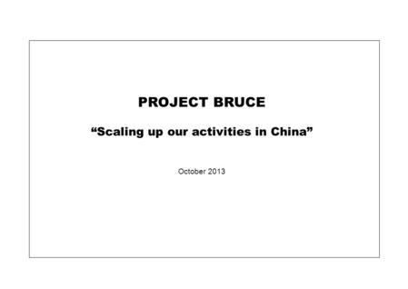 "PROJECT BRUCE ""Scaling up our activities in China"" October 2013."