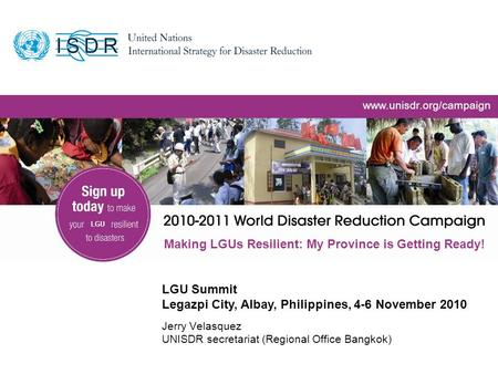 Www.unisdr.org 1 www.unisdr.org/campaign Making LGUs Resilient: My Province is Getting Ready! Jerry Velasquez UNISDR secretariat (Regional Office Bangkok)