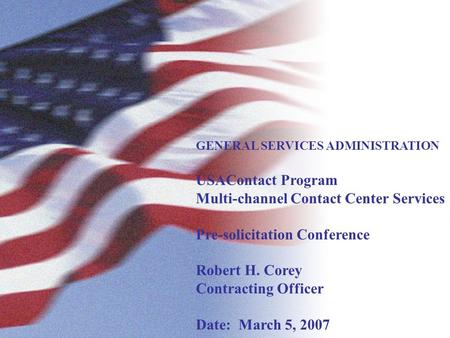 GENERAL SERVICES ADMINISTRATION USAContact Program Multi-channel Contact Center Services Pre-solicitation Conference Robert H. Corey Contracting Officer.