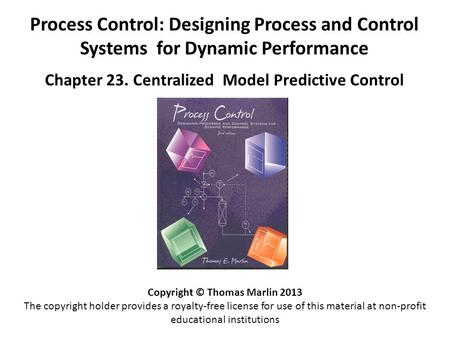 Process Control: Designing Process and Control Systems for Dynamic Performance Chapter 23. Centralized Model Predictive Control Copyright © Thomas Marlin.