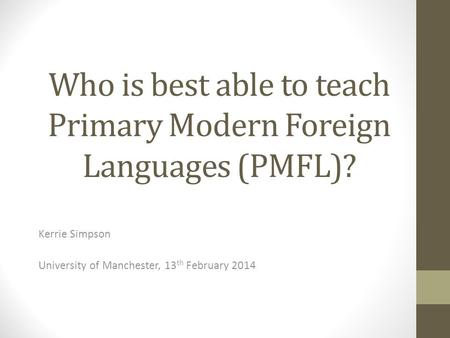 Who is best able to teach Primary Modern Foreign Languages (PMFL)? Kerrie Simpson University of Manchester, 13 th February 2014.