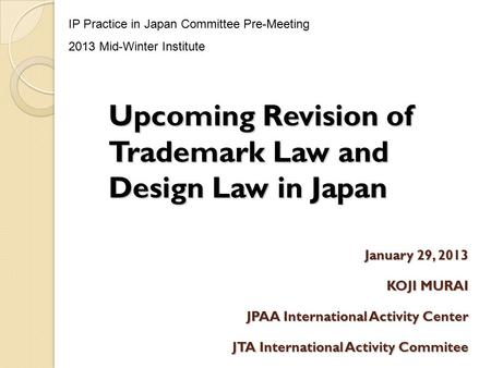 January 29, 2013 KOJI MURAI JPAA International Activity Center JTA International Activity Commitee Upcoming Revision of Trademark Law and Design Law in.