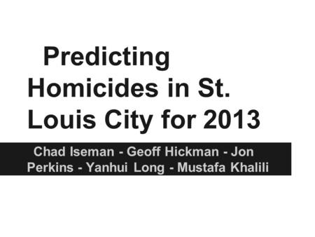 Predicting Homicides in St. Louis City for 2013 Chad Iseman - Geoff Hickman - Jon Perkins - Yanhui Long - Mustafa Khalili.