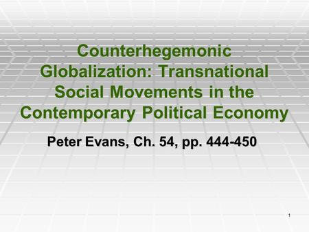 1 Counterhegemonic Globalization: Transnational Social Movements in the Contemporary Political Economy Peter Evans, Ch. 54, pp. 444-450.