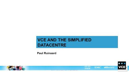 © 2013 VCE Company, LLC. All rights reserved. Paul Ruinaard VCE AND THE SIMPLIFIED DATACENTRE.