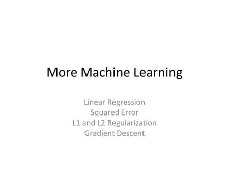 More Machine Learning Linear Regression Squared Error L1 and L2 Regularization Gradient Descent.