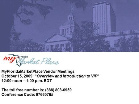 "MyFloridaMarketPlace Vendor Meetings October 15, 2009: ""Overview and Introduction to VIP"" 12:00 noon – 1:00 p.m. EDT The toll free number is: (888) 808-6959."