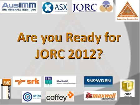 Are you Ready for JORC 2012?. Outline TimePresentation 13:00Welcome (Graham Jeffress, AIG WA) 13:05Overview and Background to JORC 2012 (Jill Terry JORC)