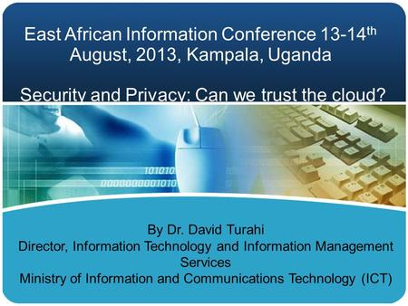 East African Information Conference 13-14 th August, 2013, Kampala, Uganda <strong>Security</strong> and Privacy: Can we trust the <strong>cloud</strong>? By Dr. David Turahi Director,