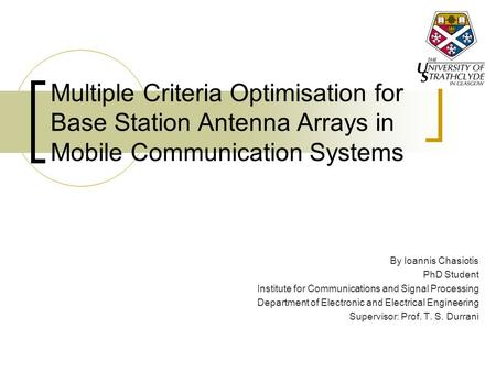 Multiple Criteria Optimisation for Base Station Antenna Arrays in Mobile Communication Systems By Ioannis Chasiotis PhD Student Institute for Communications.