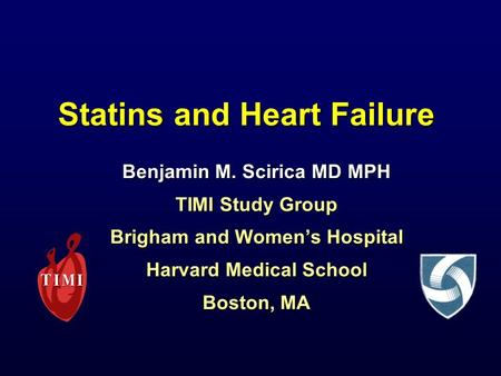 Statins and Heart Failure Benjamin M. Scirica MD MPH TIMI Study Group Brigham and Women's Hospital Harvard Medical School Boston, MA.