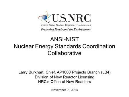 ANSI-NIST Nuclear Energy Standards Coordination Collaborative Larry Burkhart, Chief, AP1000 Projects Branch (LB4) Division of New Reactor Licensing NRC's.