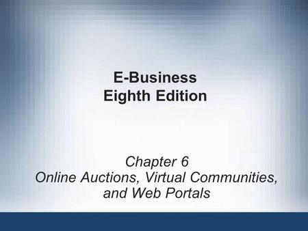 E-Business Eighth Edition Chapter 6 <strong>Online</strong> Auctions, Virtual Communities, and Web Portals.