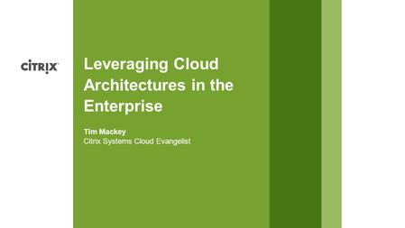 Citrix Systems Cloud Evangelist Tim Mackey Leveraging Cloud Architectures in the Enterprise.