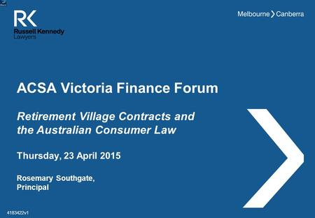 ACSA Victoria Finance Forum Rosemary Southgate, Principal Thursday, 23 April 2015 4183422v1 Retirement Village Contracts and the Australian Consumer Law.
