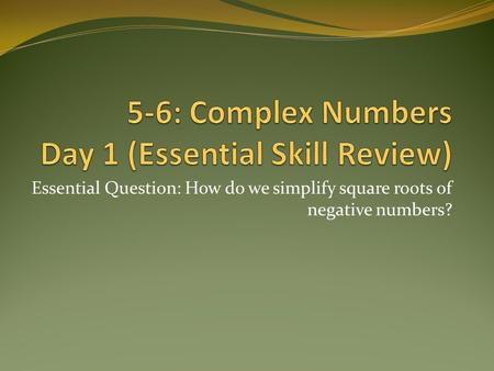 Essential Question: How do we simplify square roots of negative numbers?