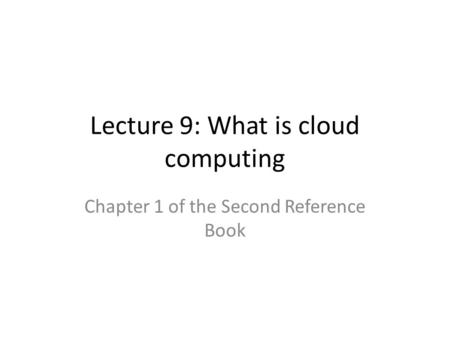 Lecture 9: What is cloud computing Chapter 1 of the Second Reference Book.
