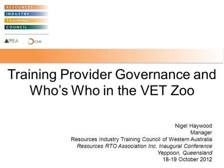 Training Provider Governance and Who's Who in the VET Zoo 1 Nigel Haywood Manager Resources Industry Training Council of Western Australia Resources RTO.