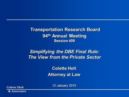 Colette Holt & Associates Transportation Research Board 94 th Annual Meeting Session 409 Simplifying the DBE Final Rule: The View from the Private Sector.