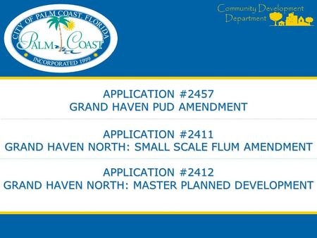Community Development Department APPLICATION #2457 GRAND HAVEN PUD AMENDMENT APPLICATION #2411 GRAND HAVEN NORTH: SMALL SCALE FLUM AMENDMENT APPLICATION.