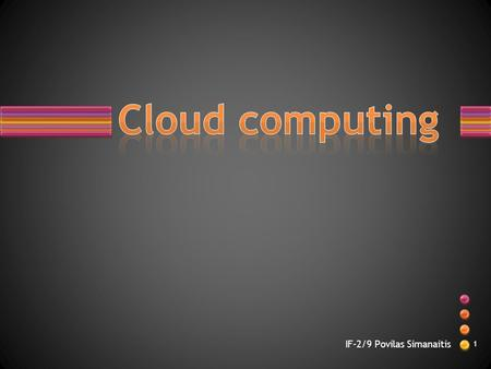 IF-2/9 Povilas Simanaitis 1. What is <strong>cloud</strong> <strong>computing</strong> ? It is a colloquial expression used to describe a variety of different types of <strong>computing</strong> concepts.
