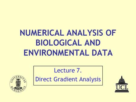 NUMERICAL ANALYSIS OF BIOLOGICAL AND ENVIRONMENTAL DATA Lecture 7. Direct Gradient Analysis.