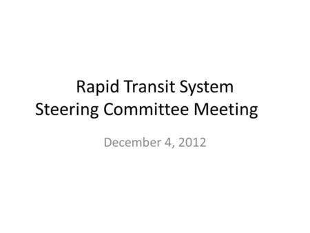 Rapid Transit System Steering Committee Meeting December 4, 2012.