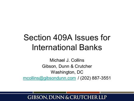 Section 409A Issues for International Banks Michael J. Collins Gibson, Dunn & Crutcher Washington, DC /