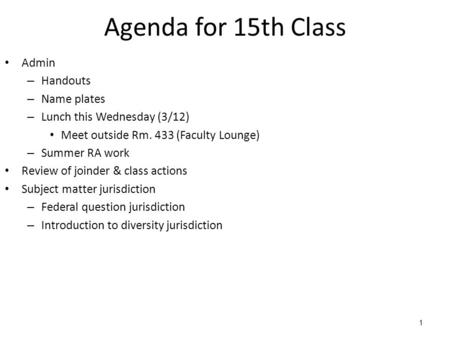 1 Agenda for 15th Class Admin – Handouts – Name plates – Lunch this Wednesday (3/12) Meet outside Rm. 433 (Faculty Lounge) – Summer RA work Review of joinder.